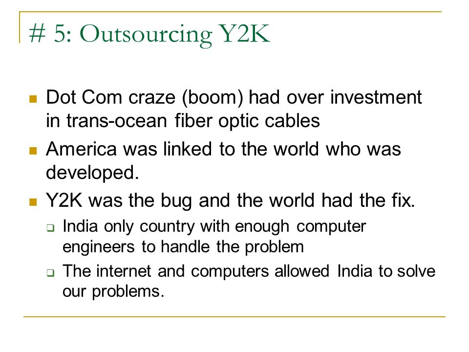 # 5: Outsourcing Y2K Dot Com craze (boom) had over investment in trans-ocean fiber optic cables. America was linked to the world who was developed.