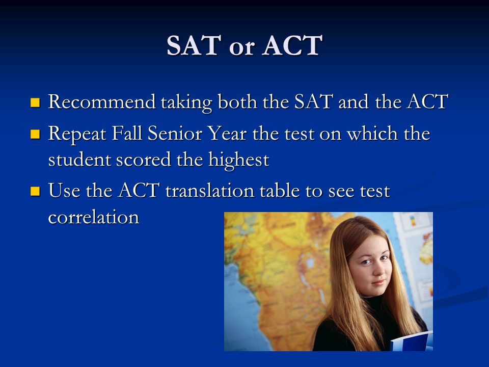 SAT or ACT Recommend taking both the SAT and the ACT