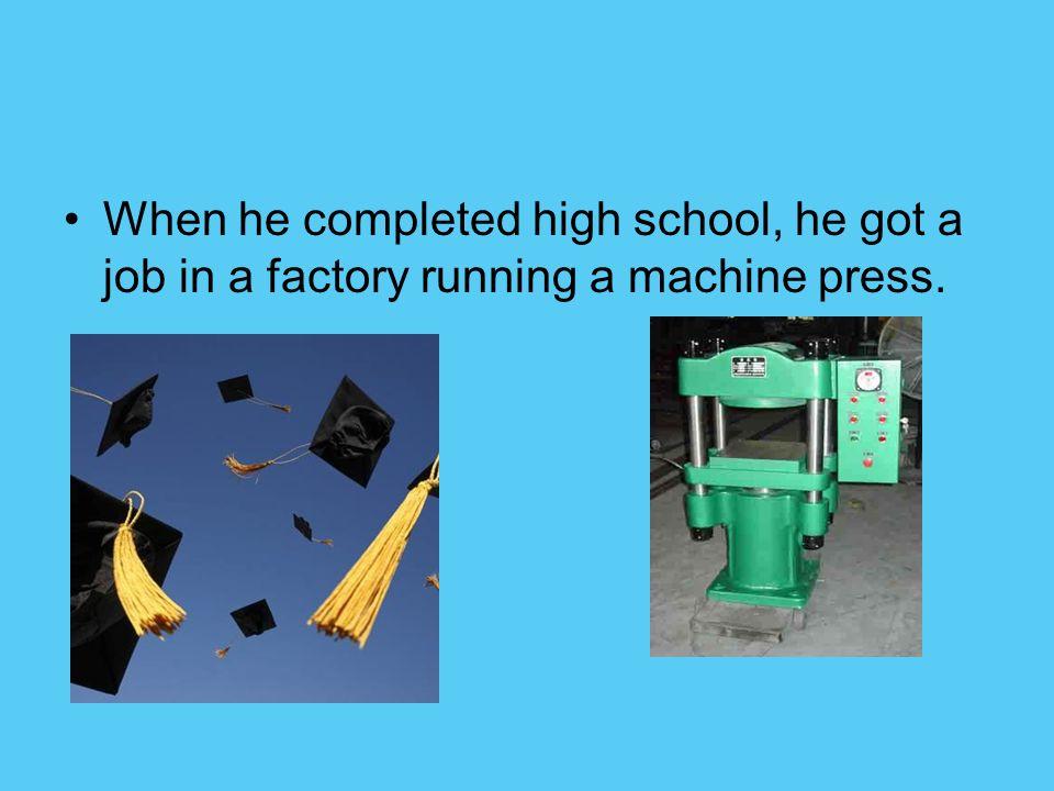 When he completed high school, he got a job in a factory running a machine press.