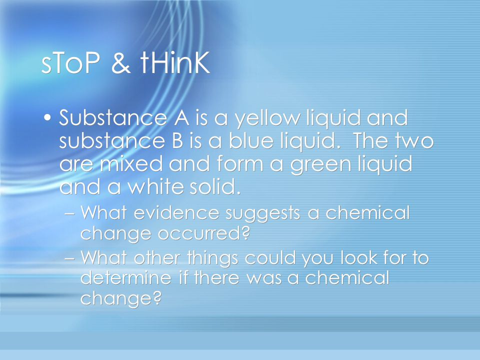 sToP & tHinK Substance A is a yellow liquid and substance B is a blue liquid. The two are mixed and form a green liquid and a white solid.