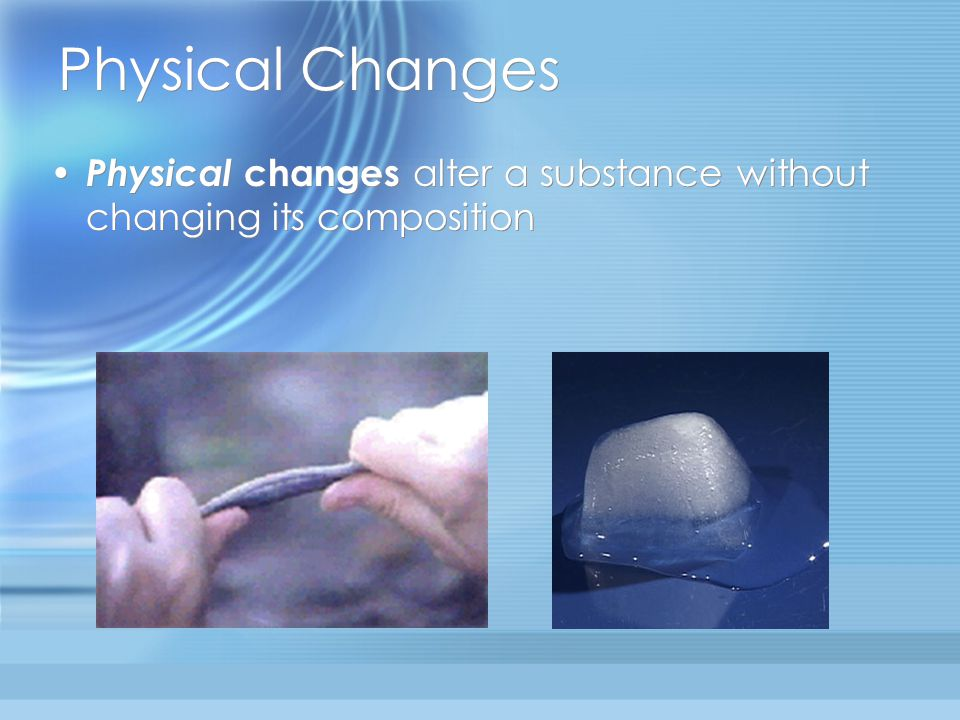 Physical Changes Physical changes alter a substance without changing its composition