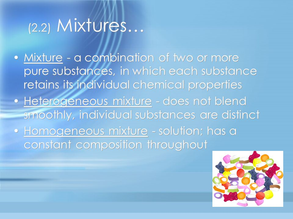 (2.2) Mixtures… Mixture - a combination of two or more pure substances, in which each substance retains its individual chemical properties.