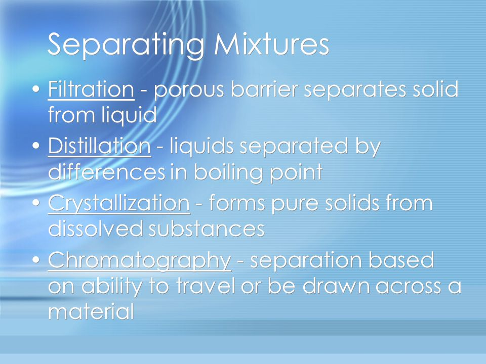 Separating Mixtures Filtration - porous barrier separates solid from liquid. Distillation - liquids separated by differences in boiling point.