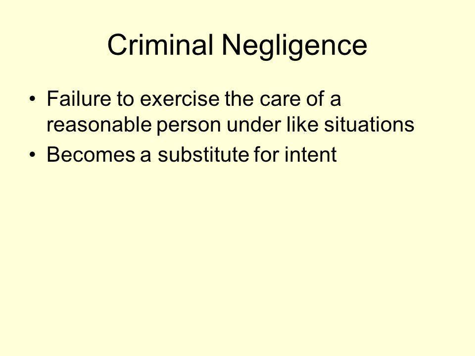 Criminal Negligence Failure to exercise the care of a reasonable person under like situations.