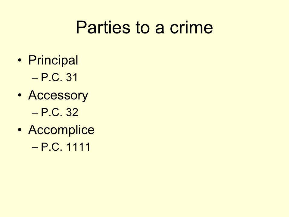 Parties to a crime Principal Accessory Accomplice P.C. 31 P.C. 32
