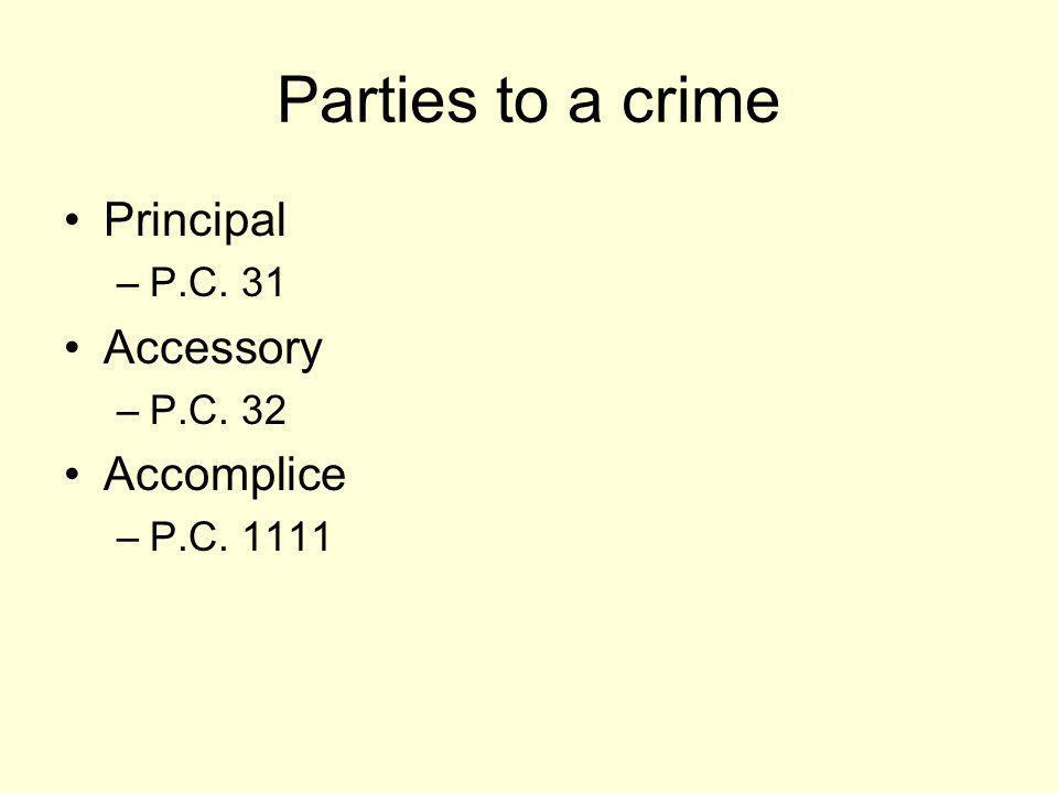 Parties to a crime Principal Accessory Accomplice P.C. 31 P.C. 32