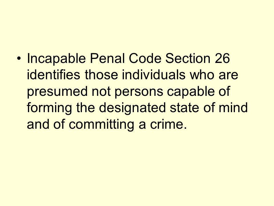 Incapable Penal Code Section 26 identifies those individuals who are presumed not persons capable of forming the designated state of mind and of committing a crime.