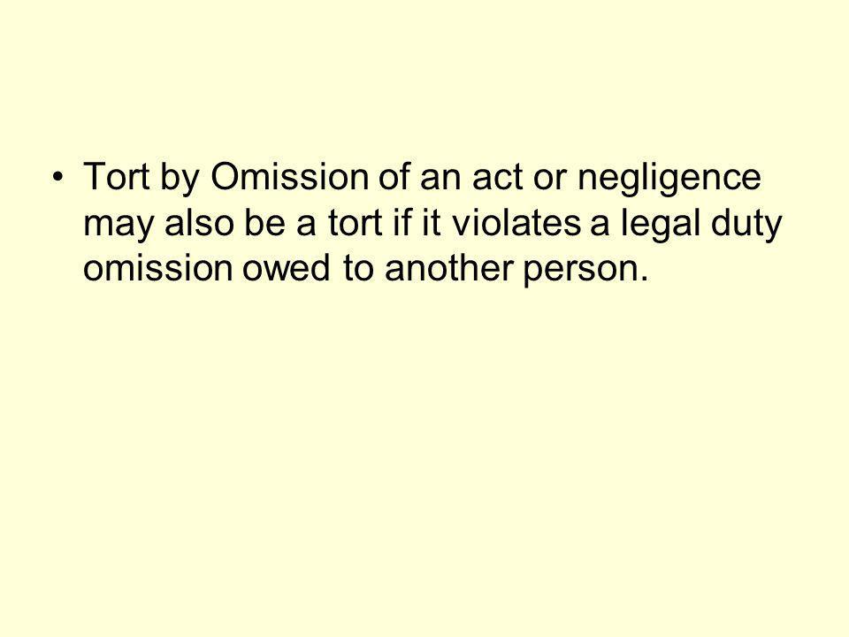 Tort by Omission of an act or negligence may also be a tort if it violates a legal duty omission owed to another person.