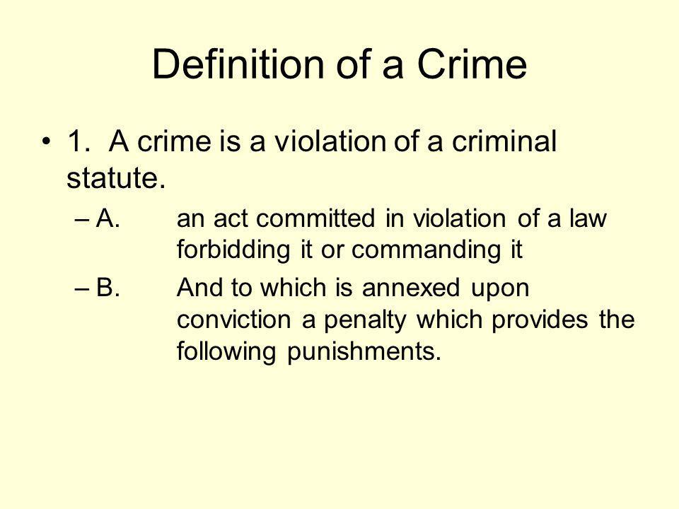 Definition of a Crime 1. A crime is a violation of a criminal statute.