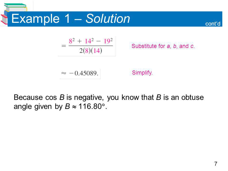 Example 1 – Solution cont'd. Because cos B is negative, you know that B is an obtuse angle given by B  116.80.