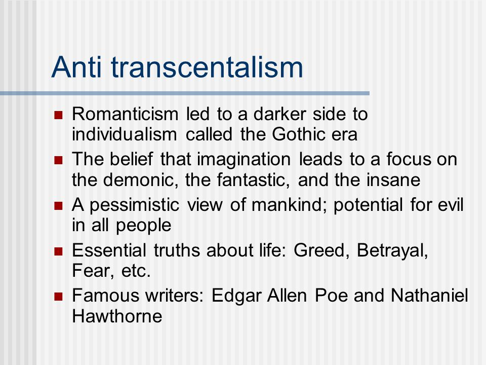 Anti transcentalism Romanticism led to a darker side to individualism called the Gothic era.