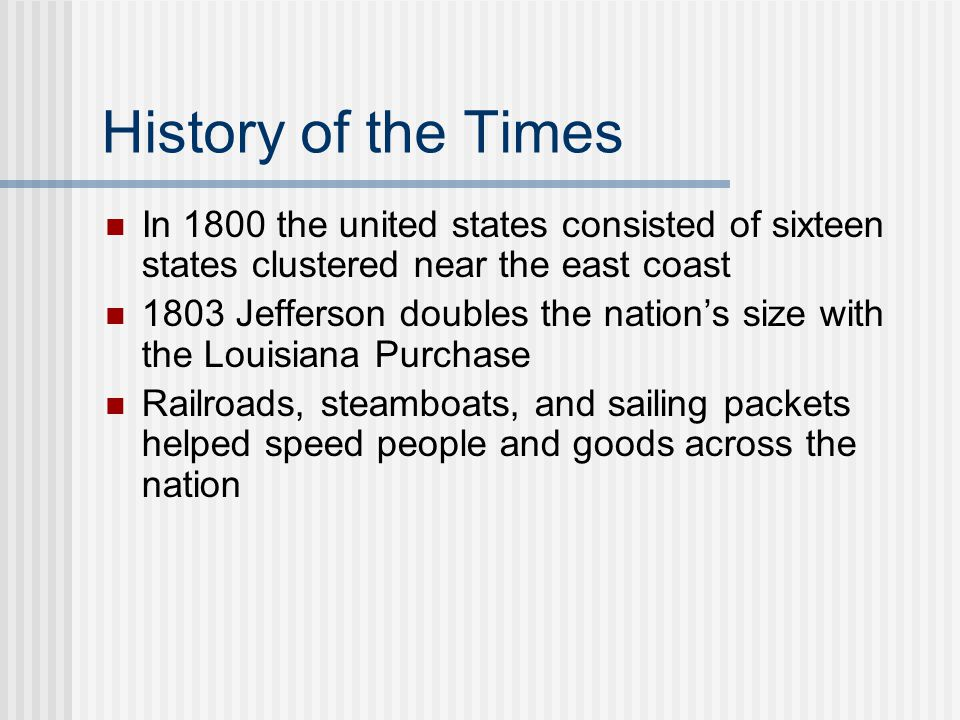 History of the Times In 1800 the united states consisted of sixteen states clustered near the east coast.