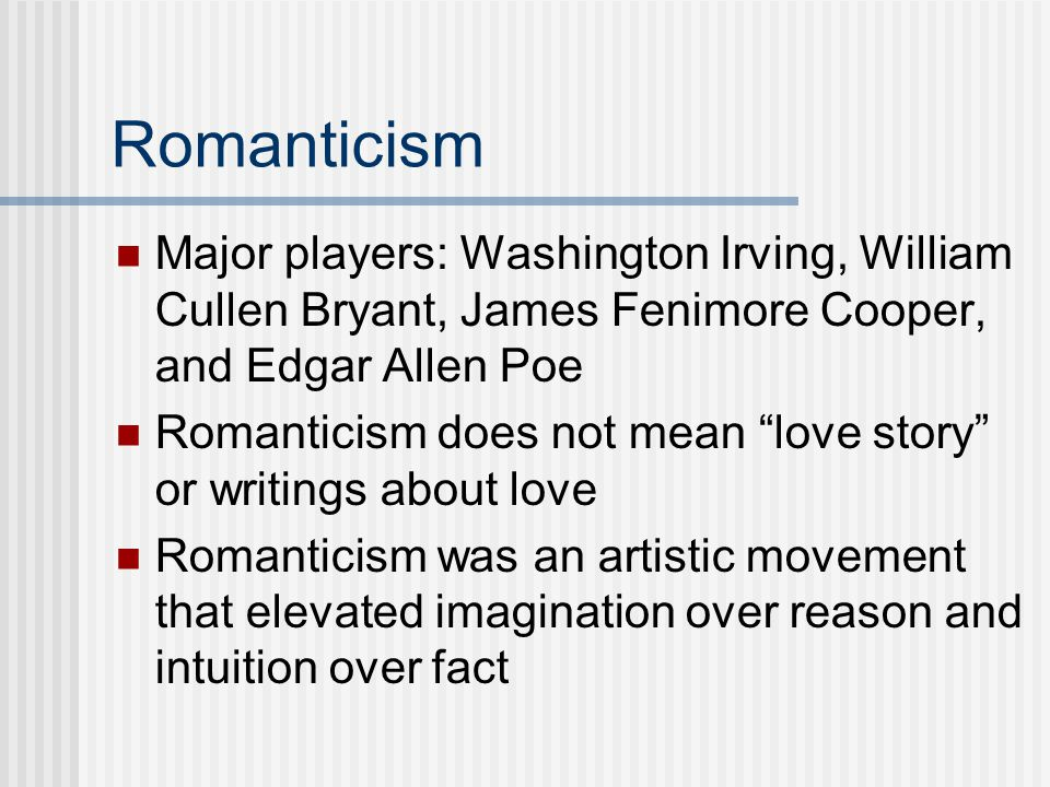 Romanticism Major players: Washington Irving, William Cullen Bryant, James Fenimore Cooper, and Edgar Allen Poe.