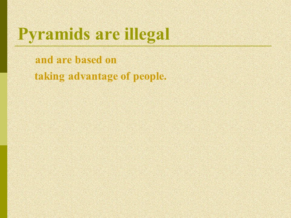 Pyramids are illegal and are based on taking advantage of people.