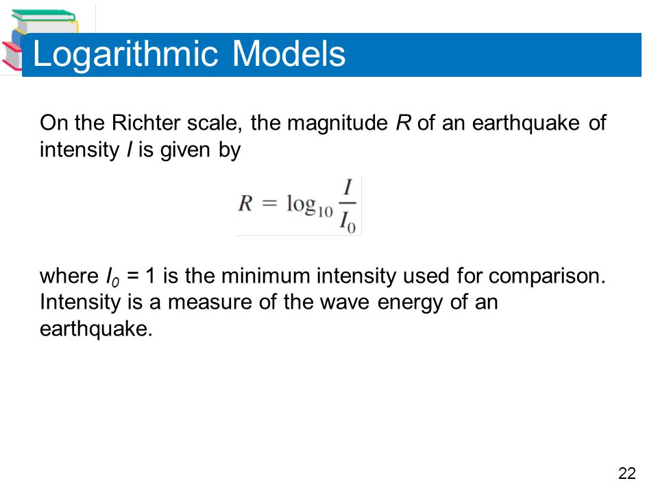 Logarithmic Models On the Richter scale, the magnitude R of an earthquake of intensity I is given by.