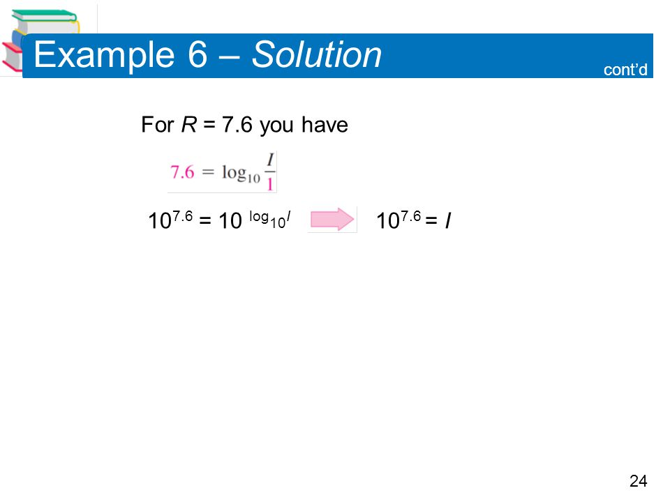 Example 6 – Solution For R = 7.6 you have 107.6 = 10 log10I 107.6 = I