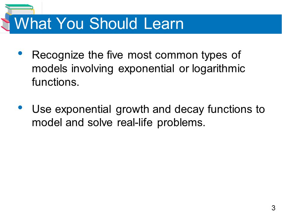 What You Should Learn Recognize the five most common types of models involving exponential or logarithmic functions.