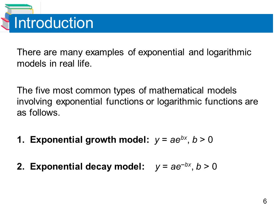 Introduction There are many examples of exponential and logarithmic models in real life.
