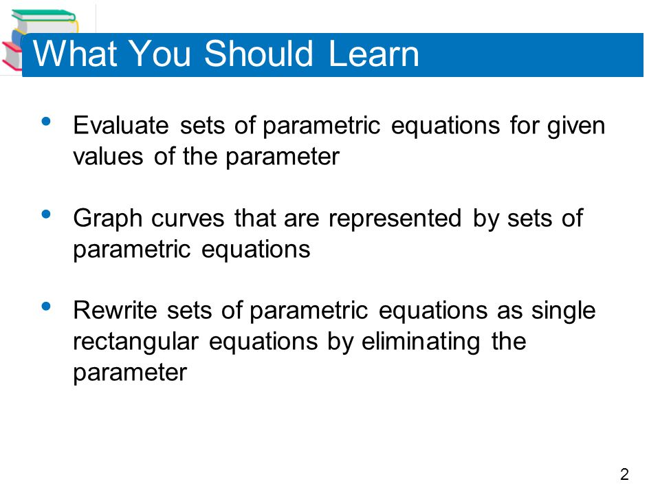 What You Should Learn Evaluate sets of parametric equations for given