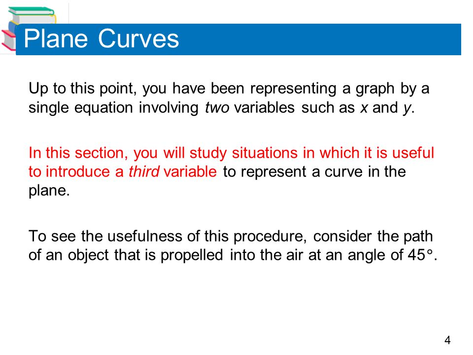 Plane Curves Up to this point, you have been representing a graph by a single equation involving two variables such as x and y.