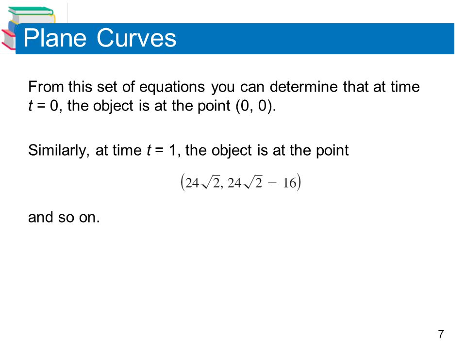 Plane Curves From this set of equations you can determine that at time t = 0, the object is at the point (0, 0).