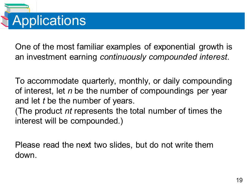 Applications One of the most familiar examples of exponential growth is an investment earning continuously compounded interest.
