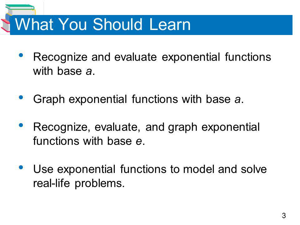 What You Should Learn Recognize and evaluate exponential functions with base a. Graph exponential functions with base a.