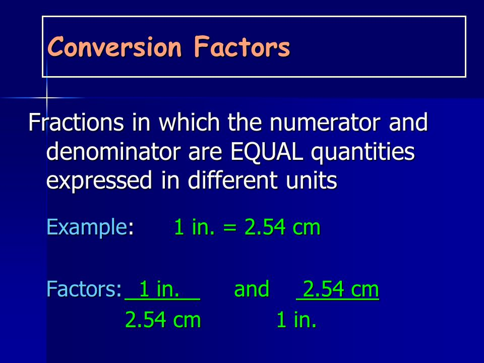 Conversion Factors Fractions in which the numerator and denominator are EQUAL quantities expressed in different units.