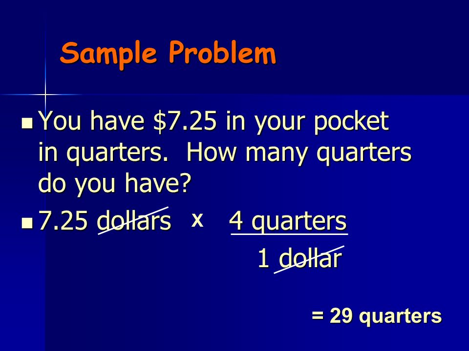 Sample Problem You have $7.25 in your pocket in quarters. How many quarters do you have 7.25 dollars 4 quarters.
