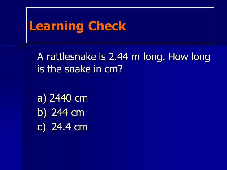 Learning Check A rattlesnake is 2.44 m long. How long is the snake in cm.