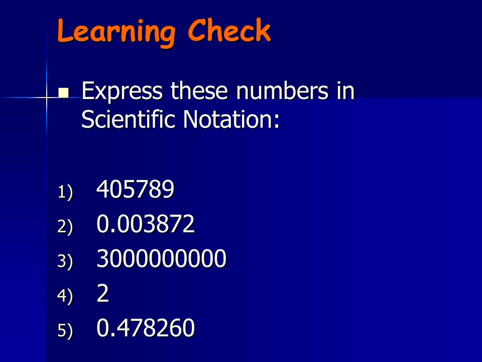 Learning Check Express these numbers in Scientific Notation: 405789