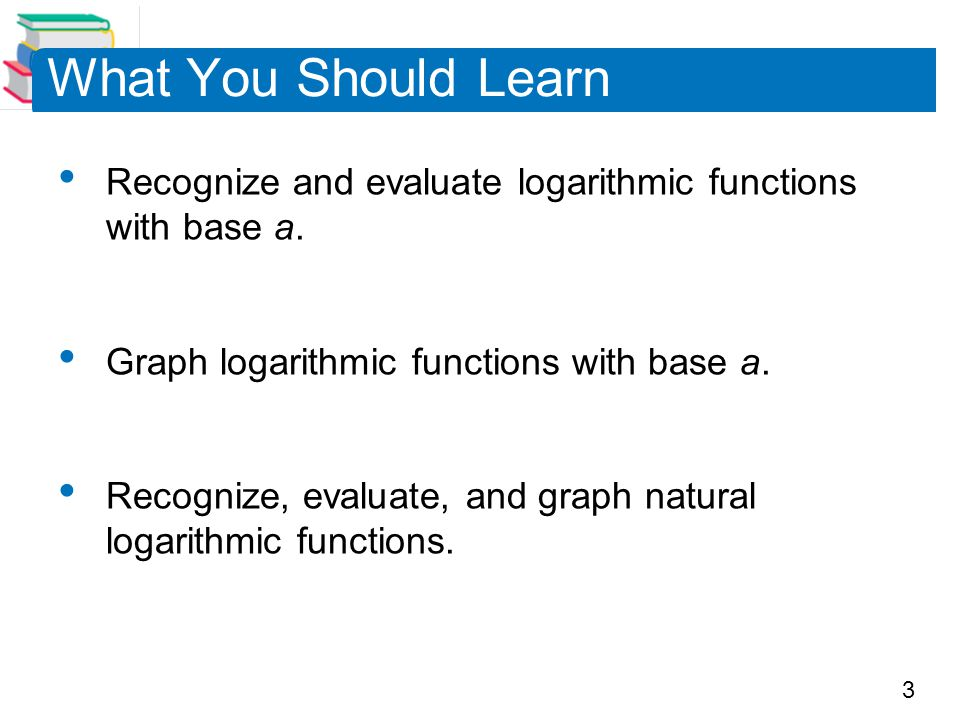 What You Should Learn Recognize and evaluate logarithmic functions with base a. Graph logarithmic functions with base a.