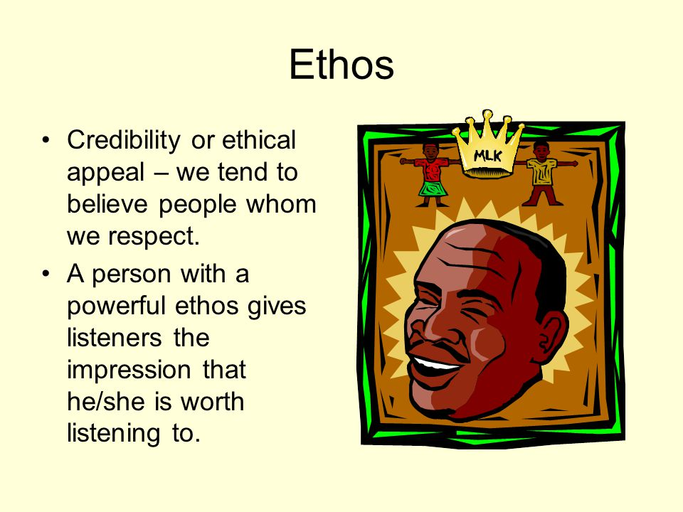 Ethos Credibility or ethical appeal – we tend to believe people whom we respect.