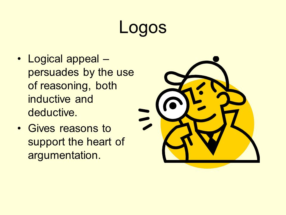 Logos Logical appeal – persuades by the use of reasoning, both inductive and deductive.