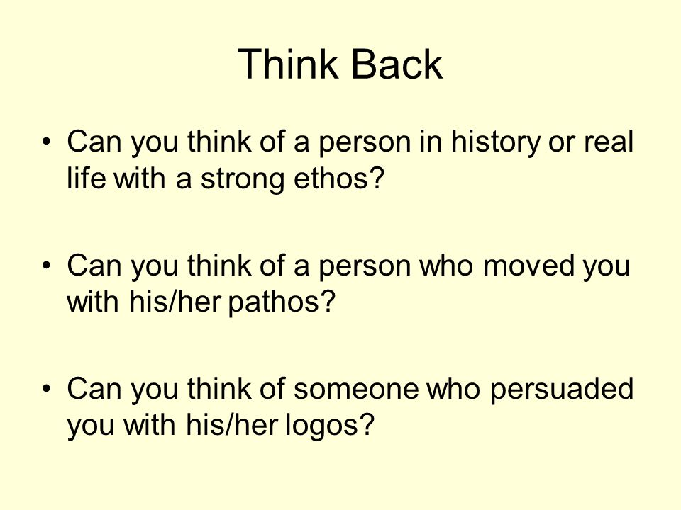 Think Back Can you think of a person in history or real life with a strong ethos Can you think of a person who moved you with his/her pathos