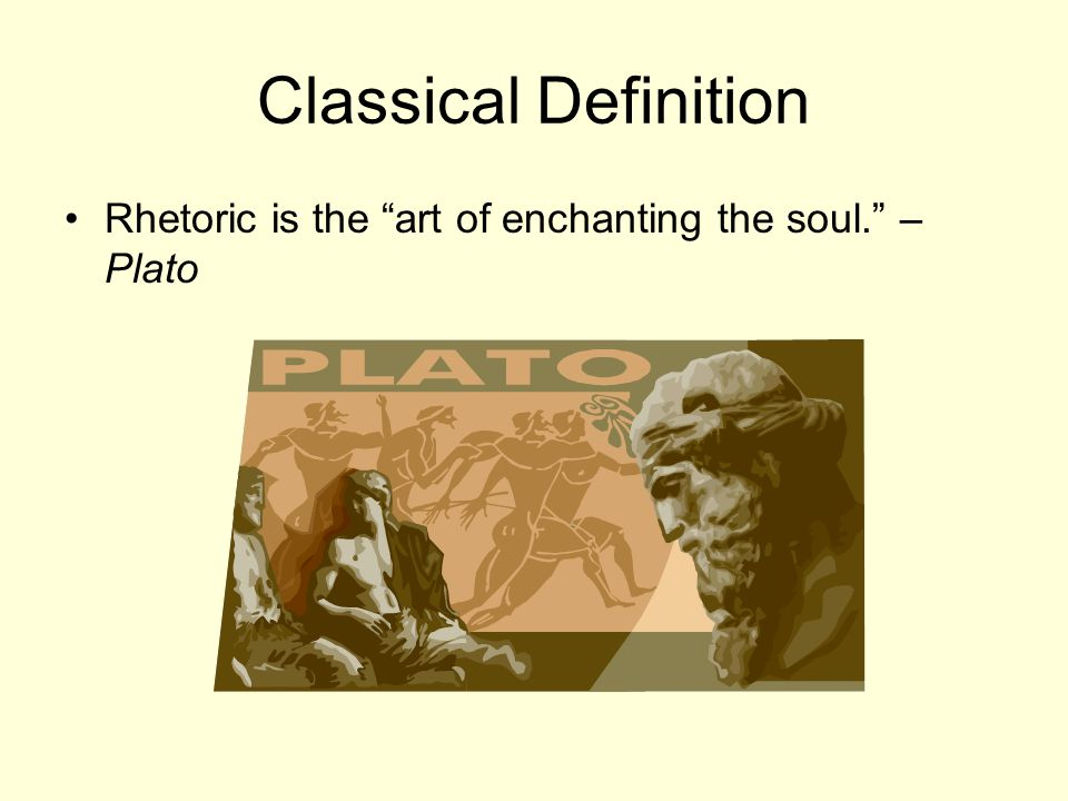 Classical Definition Rhetoric is the art of enchanting the soul. – Plato