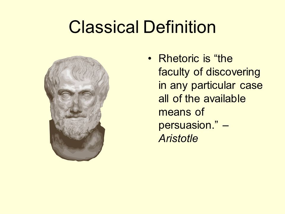 Classical Definition Rhetoric is the faculty of discovering in any particular case all of the available means of persuasion. – Aristotle.