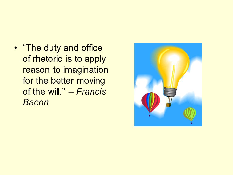 The duty and office of rhetoric is to apply reason to imagination for the better moving of the will. – Francis Bacon