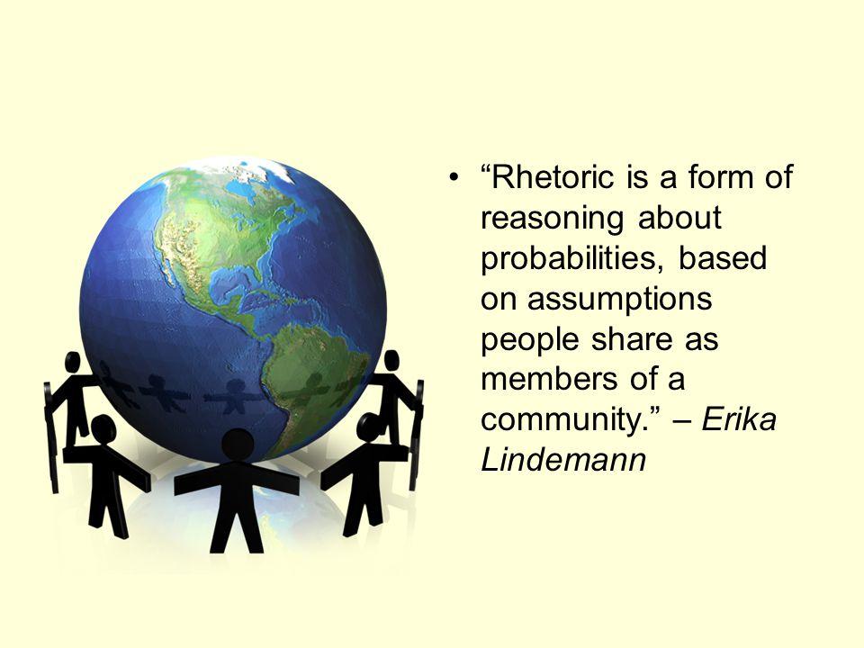 Rhetoric is a form of reasoning about probabilities, based on assumptions people share as members of a community. – Erika Lindemann