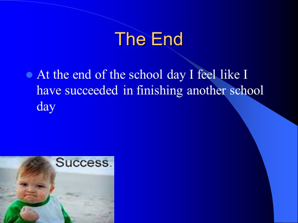 The End At the end of the school day I feel like I have succeeded in finishing another school day