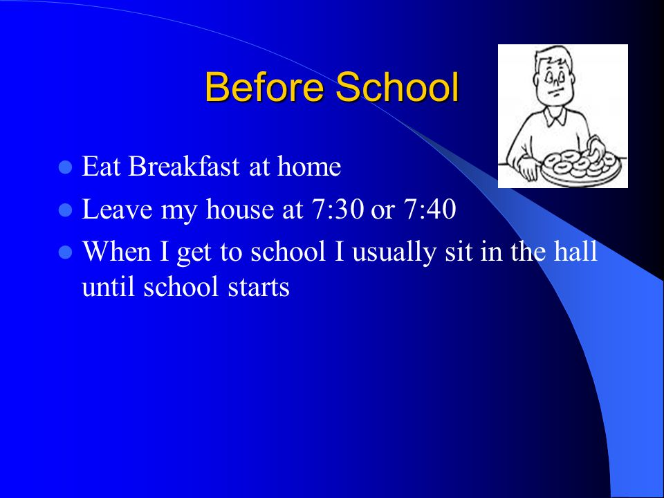 Before School Eat Breakfast at home Leave my house at 7:30 or 7:40