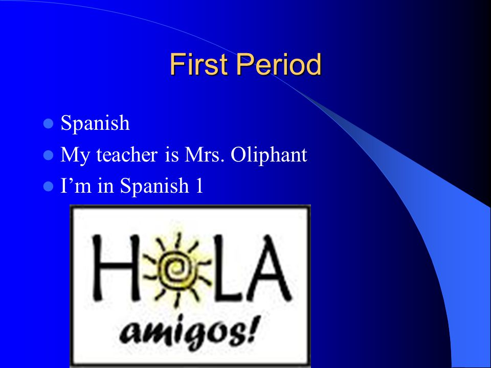First Period Spanish My teacher is Mrs. Oliphant I'm in Spanish 1