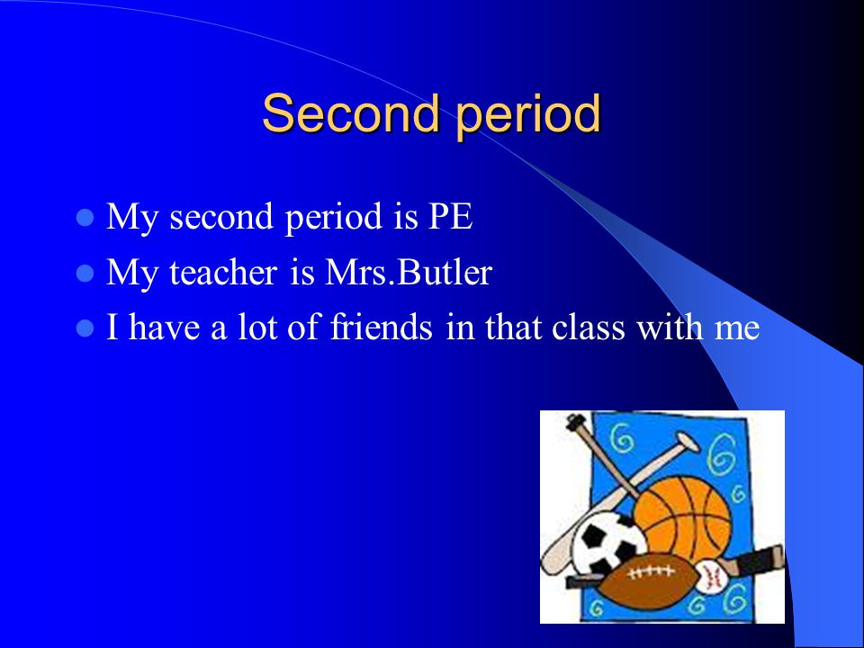Second period My second period is PE My teacher is Mrs.Butler