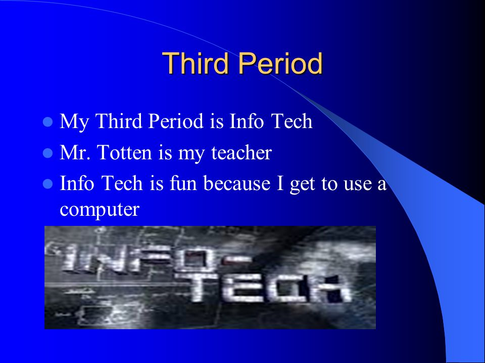Third Period My Third Period is Info Tech Mr. Totten is my teacher