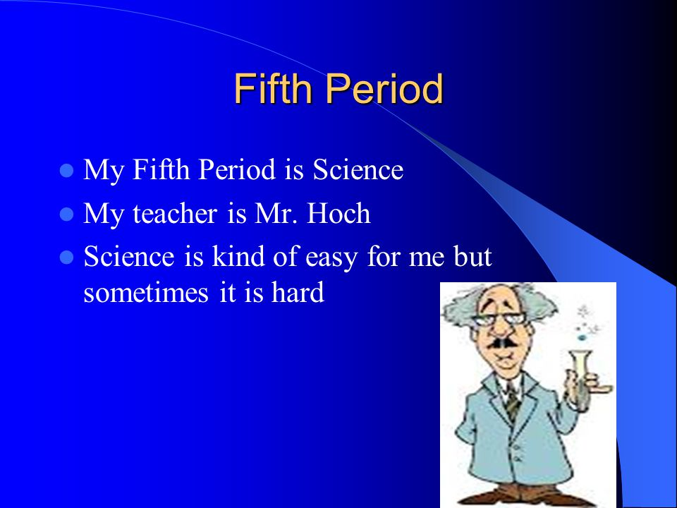Fifth Period My Fifth Period is Science My teacher is Mr. Hoch