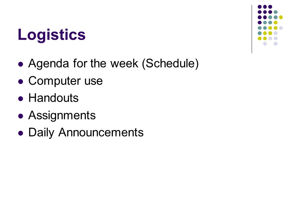 Logistics Agenda for the week (Schedule) Computer use Handouts