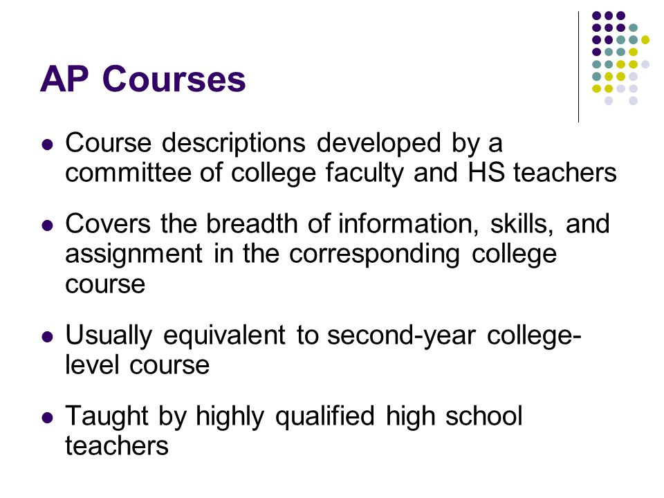 AP Courses Course descriptions developed by a committee of college faculty and HS teachers.