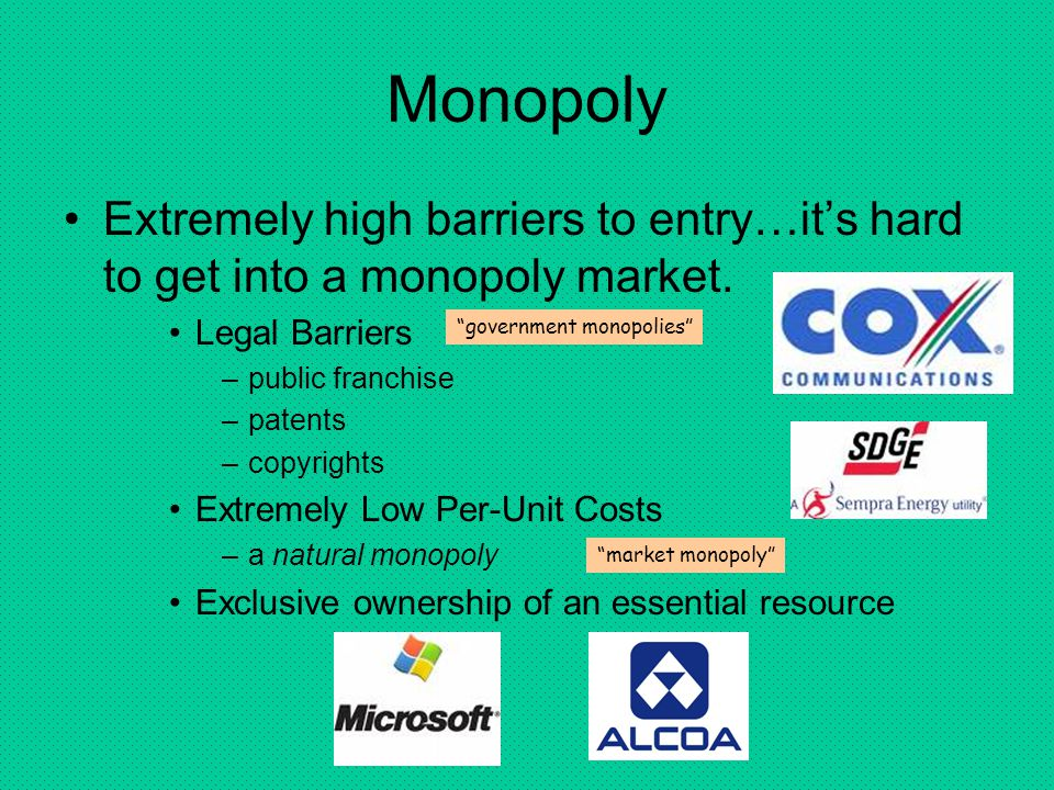 Monopoly Extremely high barriers to entry…it's hard to get into a monopoly market. Legal Barriers.