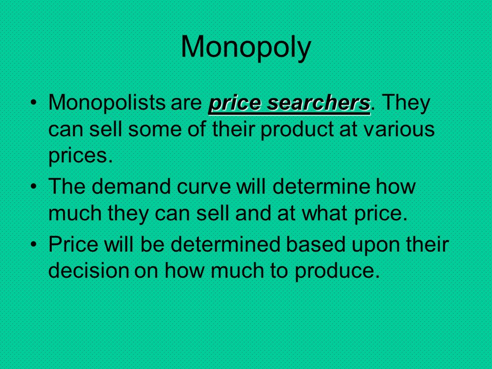 Monopoly Monopolists are price searchers. They can sell some of their product at various prices.