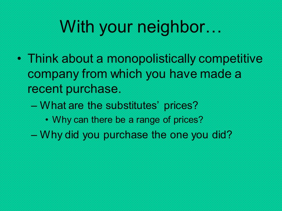 With your neighbor… Think about a monopolistically competitive company from which you have made a recent purchase.